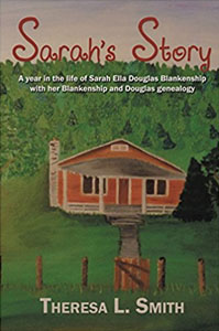 Sarahs Story - A year in the life of Sarah Ella Douglas Blankenship with her Blankenship and Douglas genealogy by Theresa L Smith